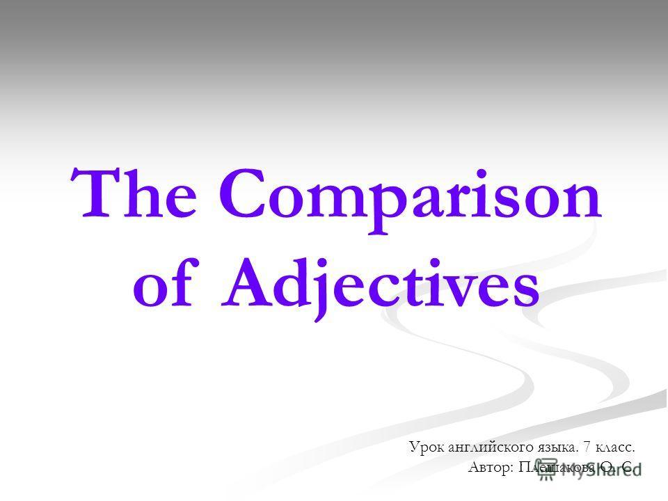 The Comparison of Adjectives Урок английского языка. 7 класс. Автор: Плешакова О. С.