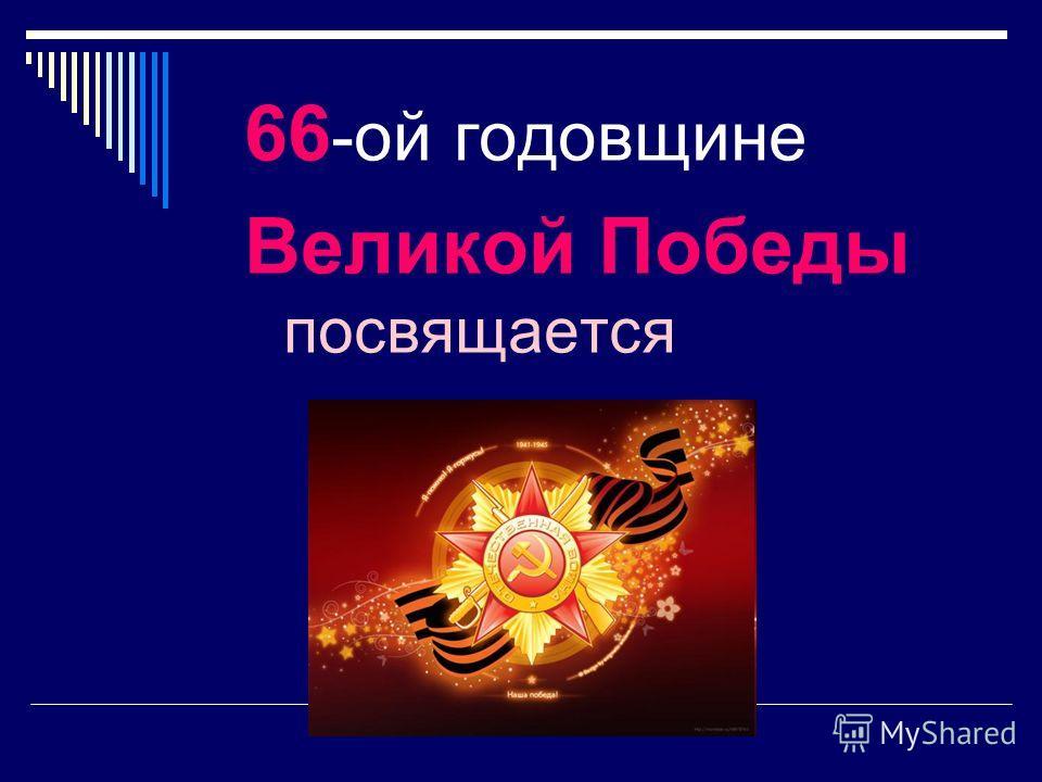 66 -ой годовщине Великой Победы посвящается