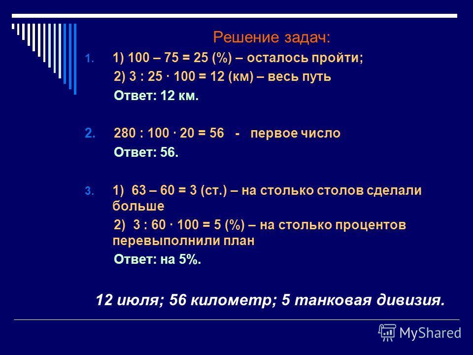 Решение задач: 1. 1) 100 – 75 = 25 (%) – осталось пройти; 2) 3 : 25 · 100 = 12 (км) – весь путь Ответ: 12 км. 2. 280 : 100 · 20 = 56 - первое число Ответ: 56. 3. 1) 63 – 60 = 3 (ст.) – на столько столов сделали больше 2) 3 : 60 · 100 = 5 (%) – на сто