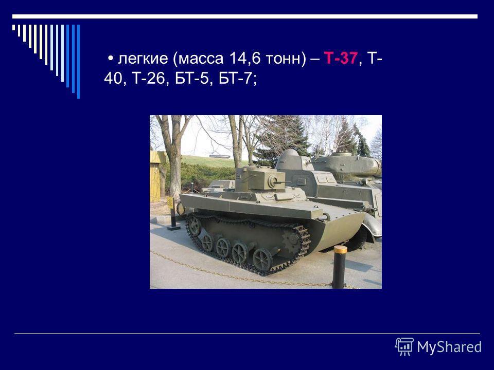 легкие (масса 14,6 тонн) – Т-37, Т- 40, Т-26, БТ-5, БТ-7;