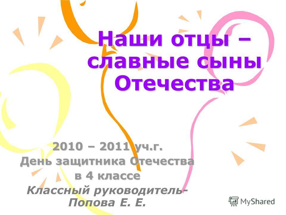 Наши отцы – славные сыны Отечества 2010 – 2011 уч.г. День защитника Отечества в 4 классе Классный руководитель- Попова Е. Е.
