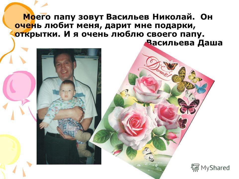 Моего папу зовут Васильев Николай. Он очень любит меня, дарит мне подарки, открытки. И я очень люблю своего папу. Васильева Даша