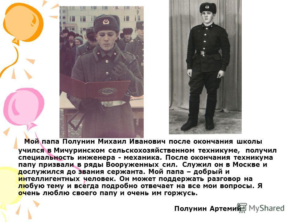 Мой папа Полунин Михаил Иванович после окончания школы учился в Мичуринском сельскохозяйственном техникуме, получил специальность инженера - механика. После окончания техникума папу призвали в ряды Вооруженных сил. Служил он в Москве и дослужился до