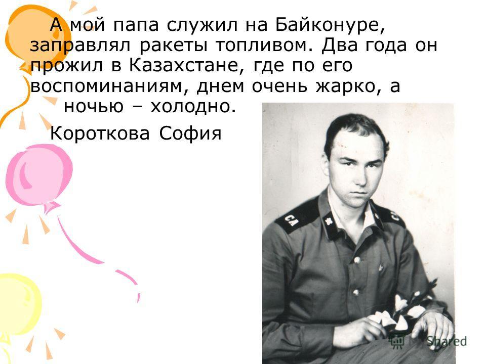 А мой папа служил на Байконуре, заправлял ракеты топливом. Два года он прожил в Казахстане, где по его воспоминаниям, днем очень жарко, а ночью – холодно. Короткова София