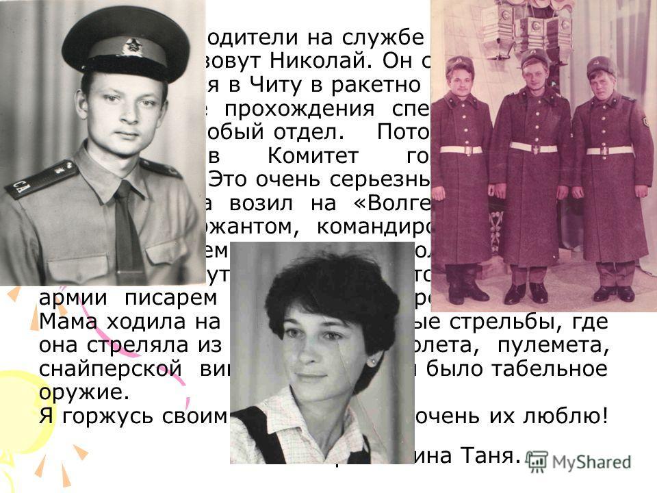 Мои родители на службе Родине. Моего папу зовут Николай. Он служил в армии. Папа призвался в Читу в ракетно – строительные войска. После прохождения спецкарантина его перевели в особый отдел. Потом перевели в Улан – Удэ в Комитет государственной безо