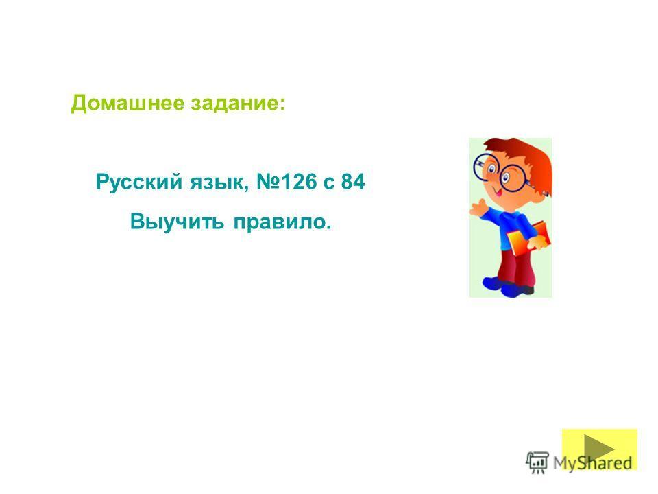 Домашнее задание: Русский язык, 126 с 84 Выучить правило.