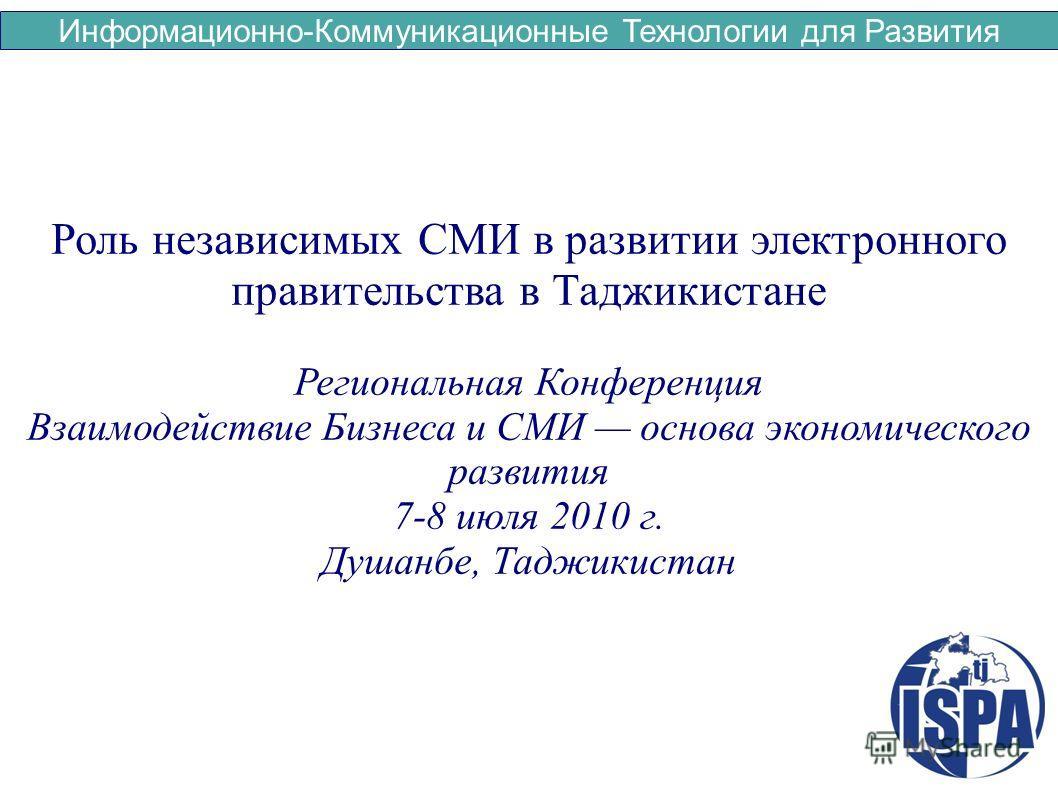 Информационно-Коммуникационные Технологии для Развития Роль независимых СМИ в развитии электронного правительства в Таджикистане Региональная Конференция Взаимодействие Бизнеса и СМИ основа экономического развития 7-8 июля 2010 г. Душанбе, Таджикиста