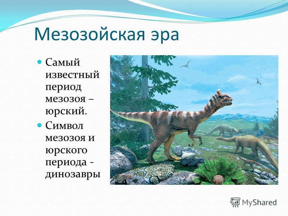 Мезозойская эра Самый известный период мезозоя – юрский. Символ мезозоя и юрского периода - динозавры