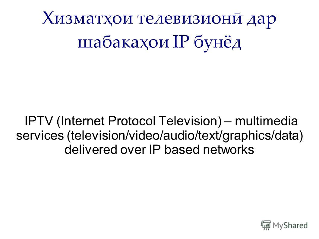 Хизматҳои телевизионӣ дар шабакаҳои IP бунёд IPTV (Internet Protocol Television) – multimedia services (television/video/audio/text/graphics/data) delivered over IP based networks
