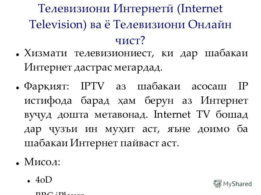 Телевизиони Интернетӣ (Internet Television) ва ё Телевизиони Онлайн чист? Хизмати телевизиониест, ки дар шабакаи Интернет дастрас мегардад. Фарқият: IPTV аз шабакаи асосаш IP истифода барад ҳам берун аз Интернет вуҷуд дошта метавонад. Internet TV бош