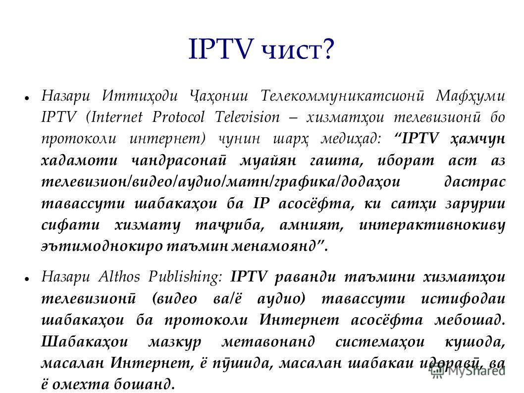 IPTV чист? Назари Иттиҳоди Ҷаҳонии Телекоммуникатсионӣ Мафҳуми IPTV (Internet Protocol Television – хизматҳои телевизионӣ бо протоколи интернет) чунин шарҳ медиҳад: IPTV ҳамчун хадамоти чандрасонаӣ муайян гашта, иборат аст аз телевизион/видео/аудио/м
