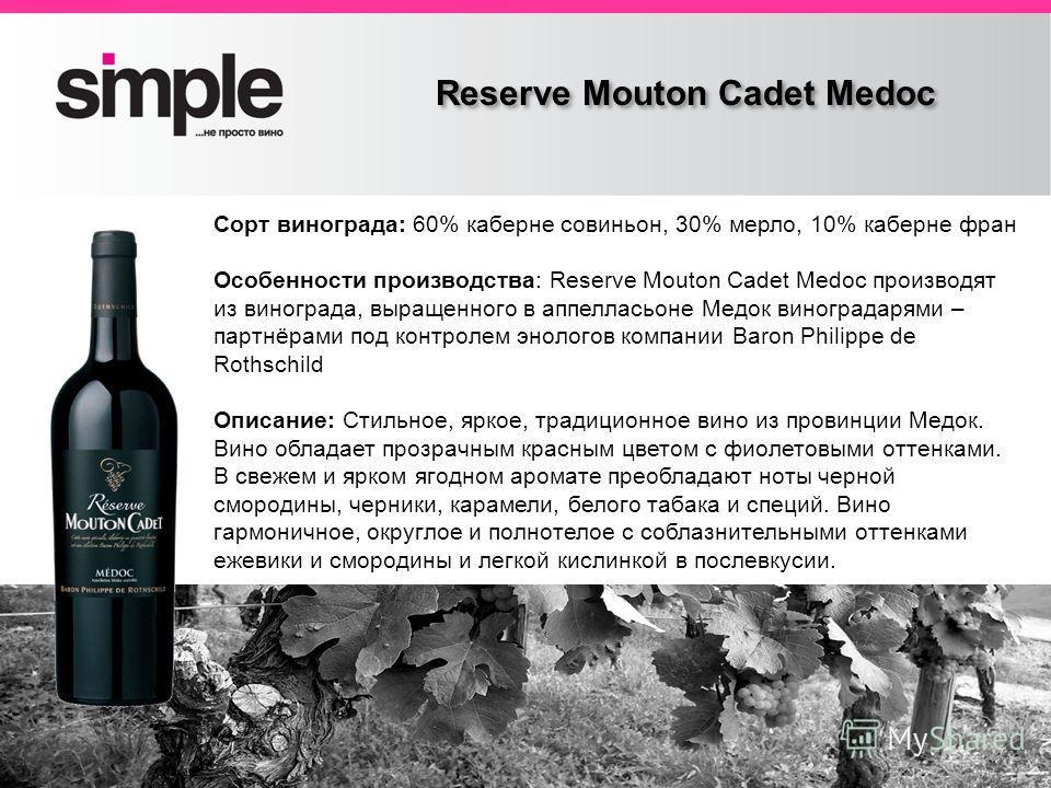 Заголовок слайда Reserve Mouton Cadet Medoc Сорт винограда: 60% каберне совиньон, 30% мерло, 10% каберне фран Особенности производства: Reserve Mouton Cadet Medoc производят из винограда, выращенного в аппелласьоне Медок виноградарями – партнёрами по