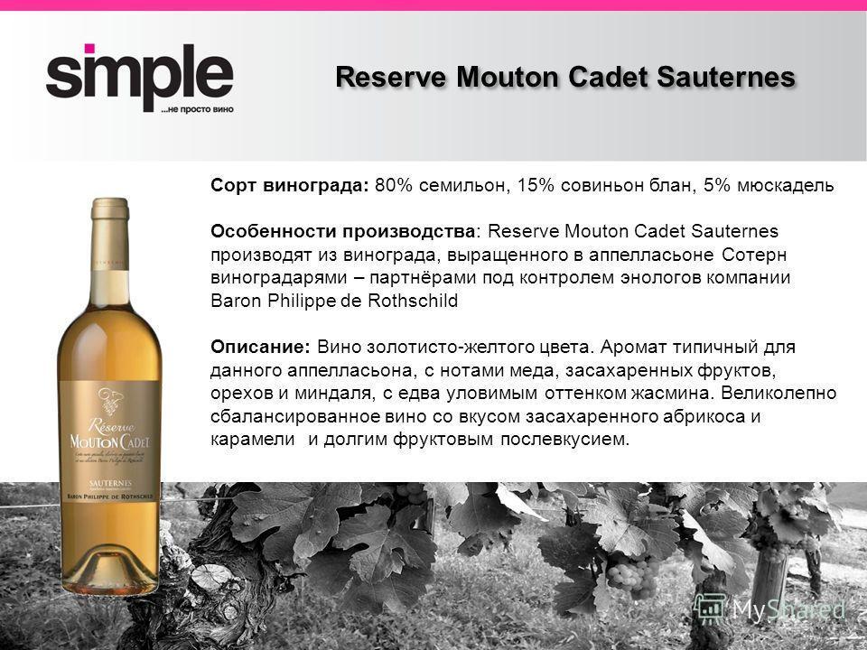 Заголовок слайда Reserve Mouton Cadet Sauternes Сорт винограда: 80% семильон, 15% совиньон блан, 5% мюскадель Особенности производства: Reserve Mouton Cadet Sauternes производят из винограда, выращенного в аппелласьоне Сотерн виноградарями – партнёра