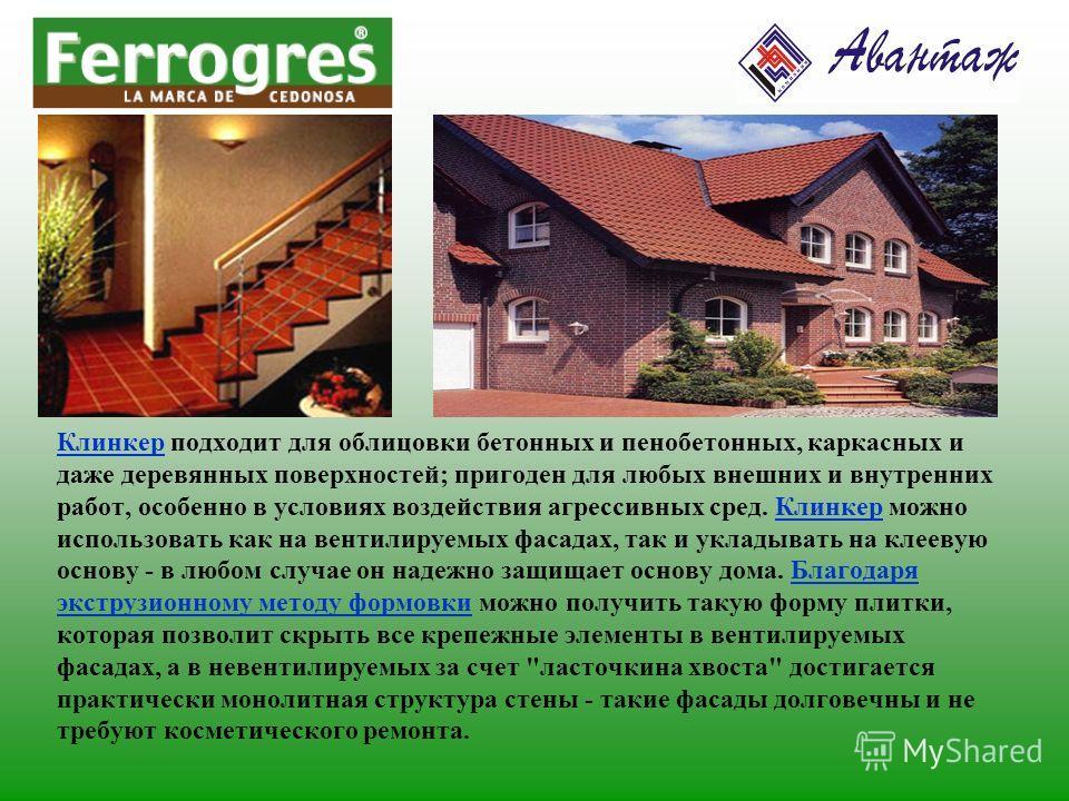 Клинкер подходит для облицовки бетонных и пенобетонных, каркасных и даже деревянных поверхностей; пригоден для любых внешних и внутренних работ, особенно в условиях воздействия агрессивных сред. Клинкер можно использовать как на вентилируемых фасадах