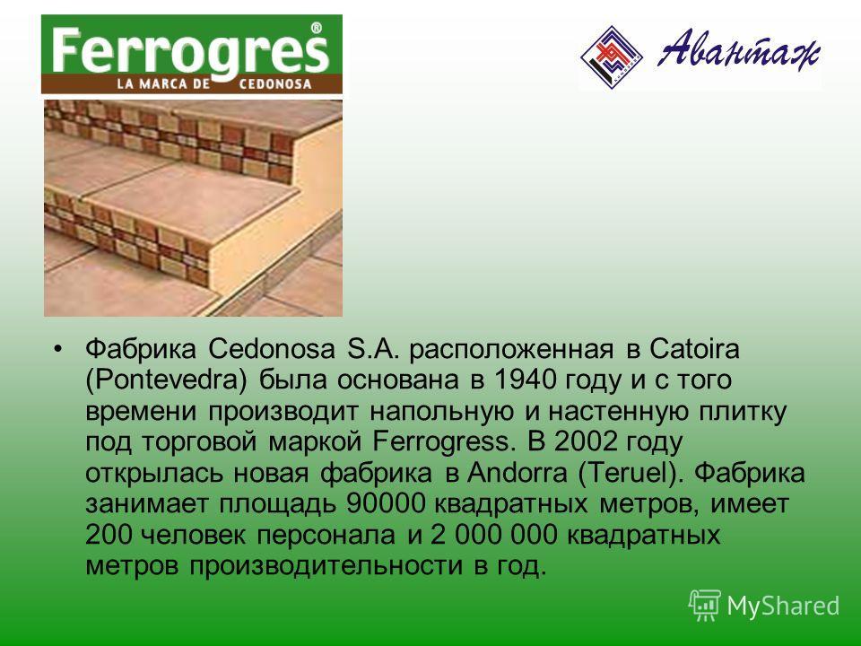 Фабрика Cedonosa S.A. расположенная в Catoira (Pontevedra) была основана в 1940 году и с того времени производит напольную и настенную плитку под торговой маркой Ferrogress. В 2002 году открылась новая фабрика в Andorra (Teruel). Фабрика занимает пло