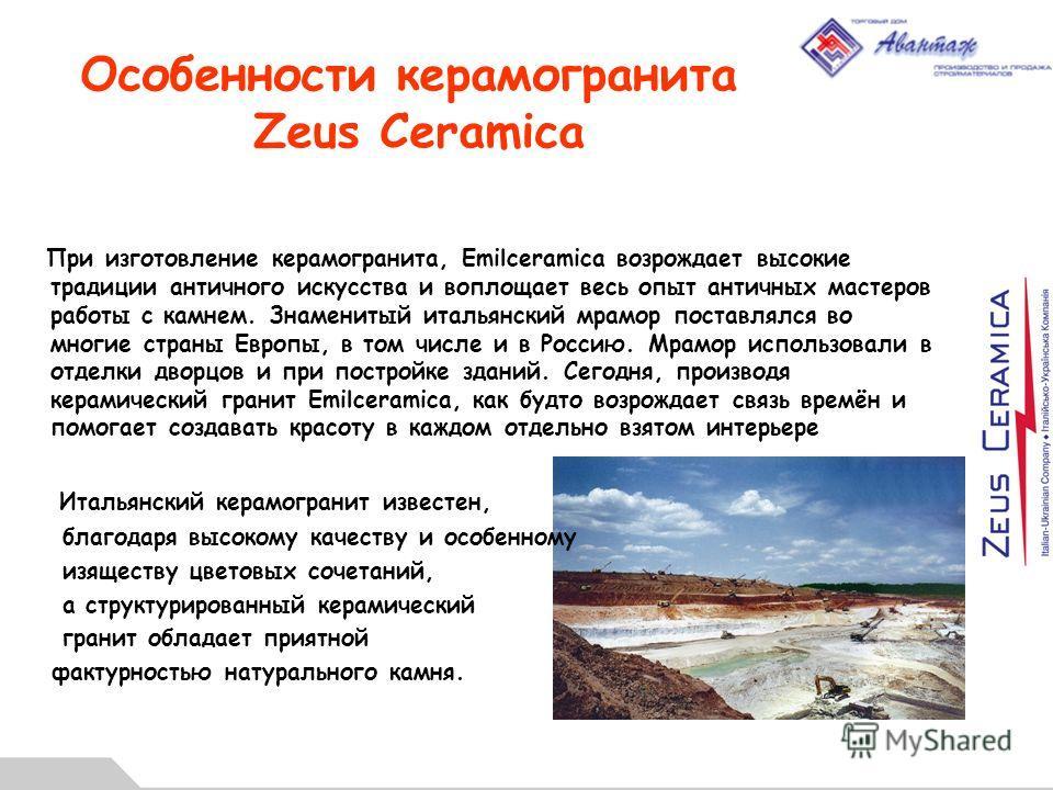 Особенности керамогранита Zeus Ceramica При изготовление керамогранита, Emilceramica возрождает высокие традиции античного искусства и воплощает весь опыт античных мастеров работы с камнем. Знаменитый итальянский мрамор поставлялся во многие страны Е