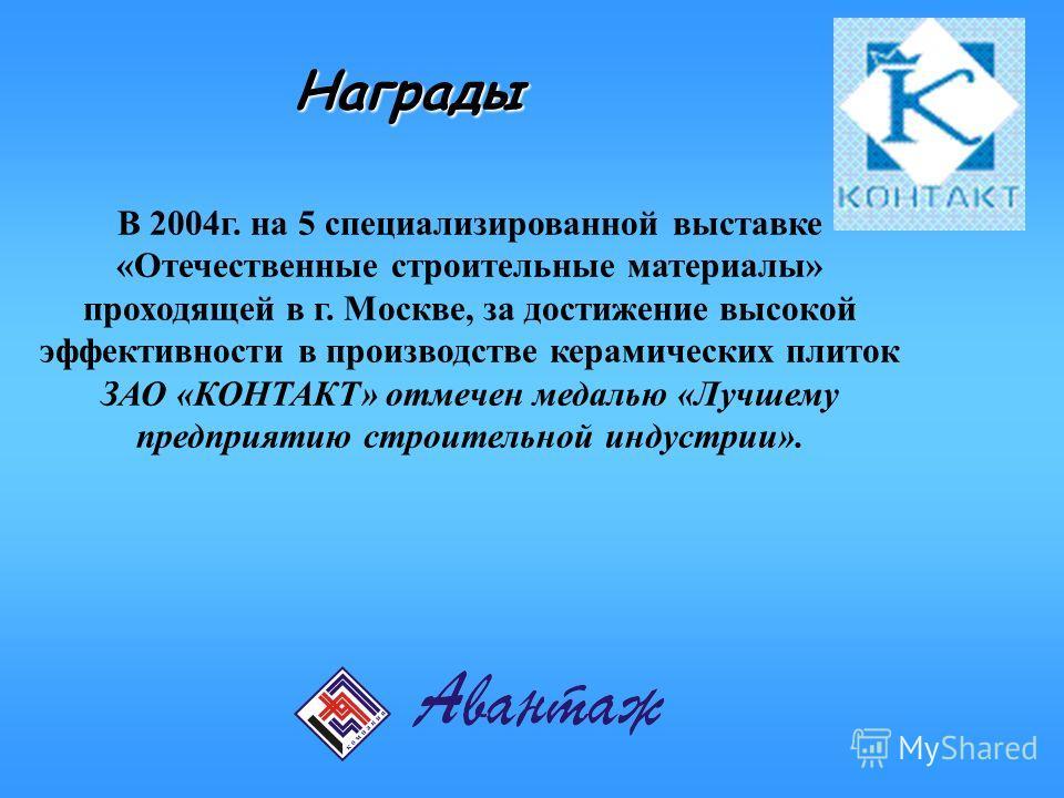 Награды В 2004г. на 5 специализированной выставке «Отечественные строительные материалы» проходящей в г. Москве, за достижение высокой эффективности в производстве керамических плиток ЗАО «КОНТАКТ» отмечен медалью «Лучшему предприятию строительной ин