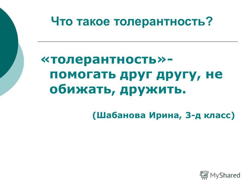 «толерантность»- помогать друг другу, не обижать, дружить. (Шабанова Ирина, 3-д класс) Что такое толерантность?