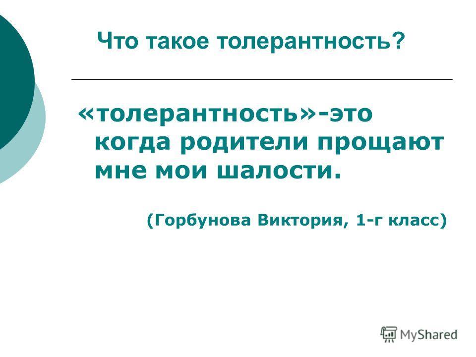 «толерантность»-это когда родители прощают мне мои шалости. (Горбунова Виктория, 1-г класс) Что такое толерантность?
