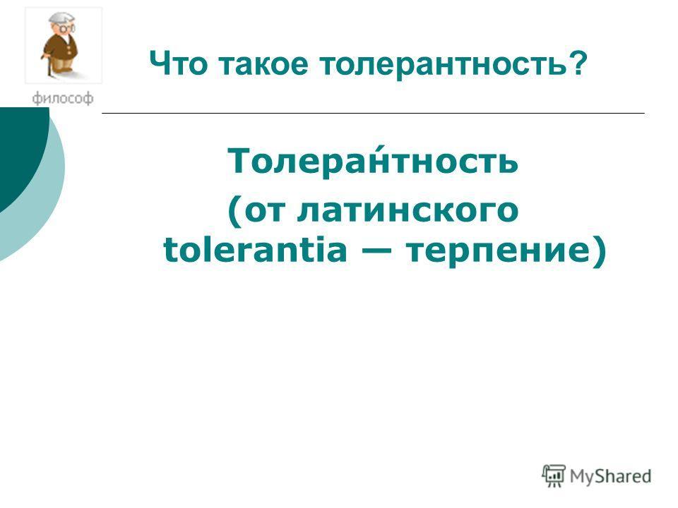 Толера́нтность (от латинского tolerantia терпение) Что такое толерантность?