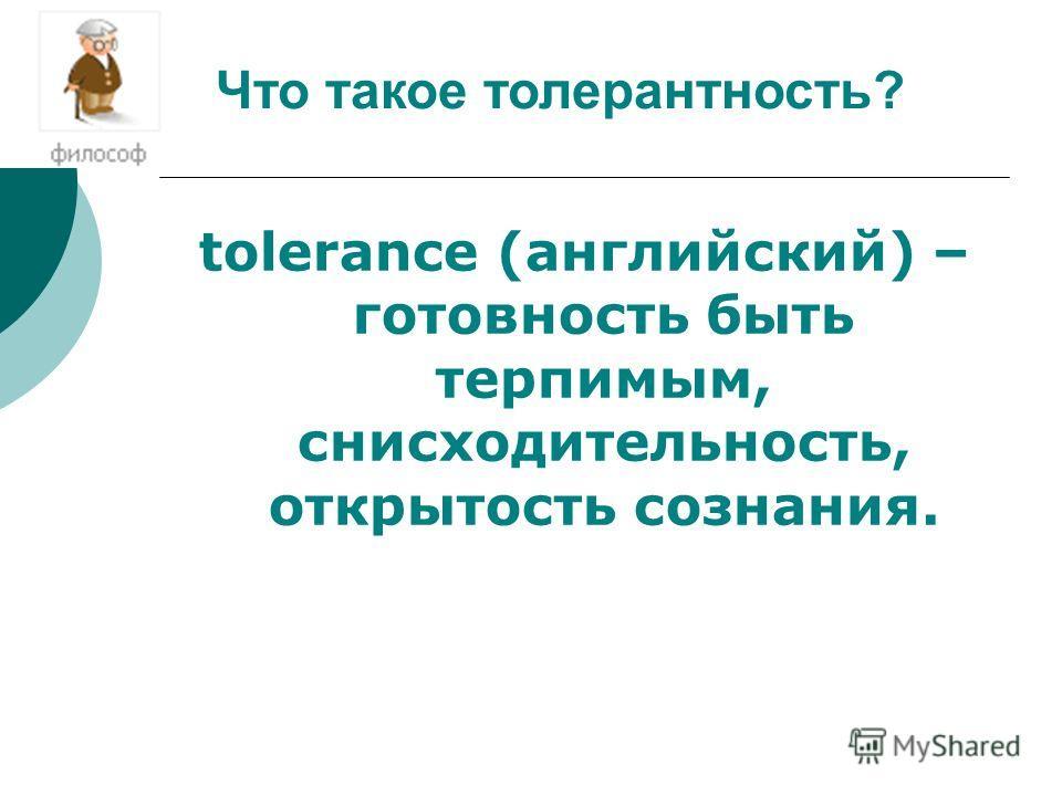 tolerance (английский) – готовность быть терпимым, снисходительность, открытость сознания. Что такое толерантность?