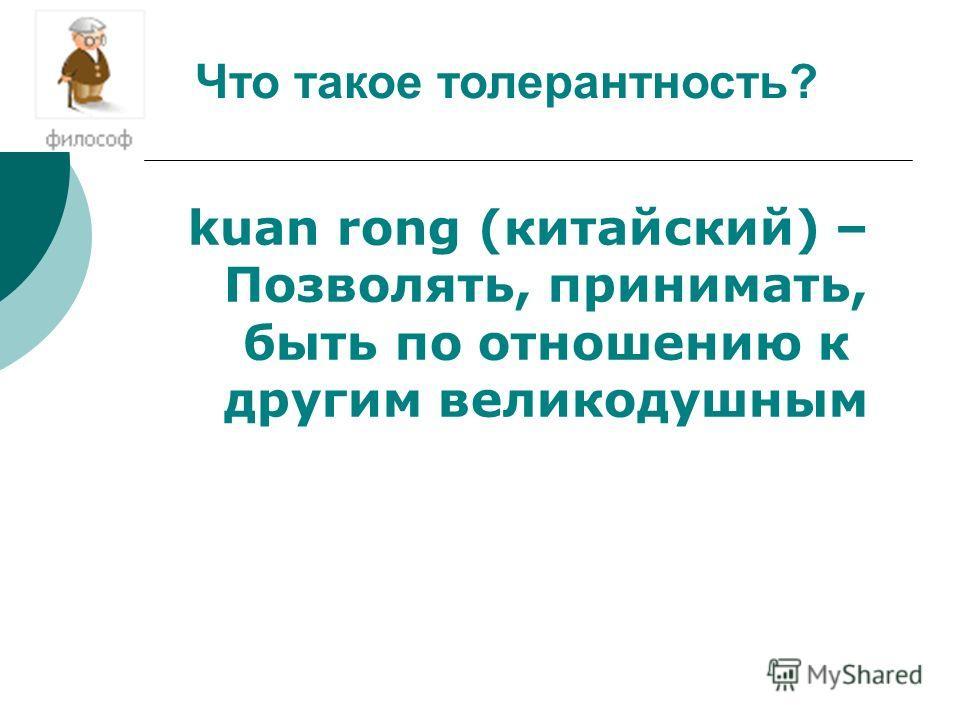 kuan rong (китайский) – Позволять, принимать, быть по отношению к другим великодушным Что такое толерантность?