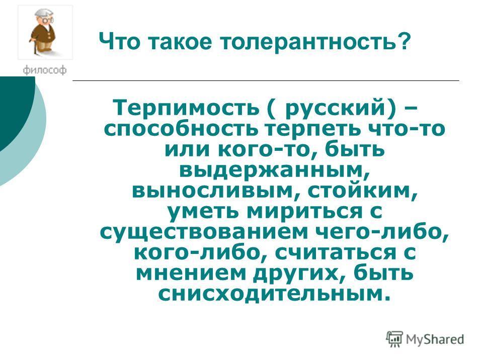 Терпимость ( русский) – cпособность терпеть что-то или кого-то, быть выдержанным, выносливым, стойким, уметь мириться с существованием чего-либо, кого-либо, считаться с мнением других, быть снисходительным. Что такое толерантность?