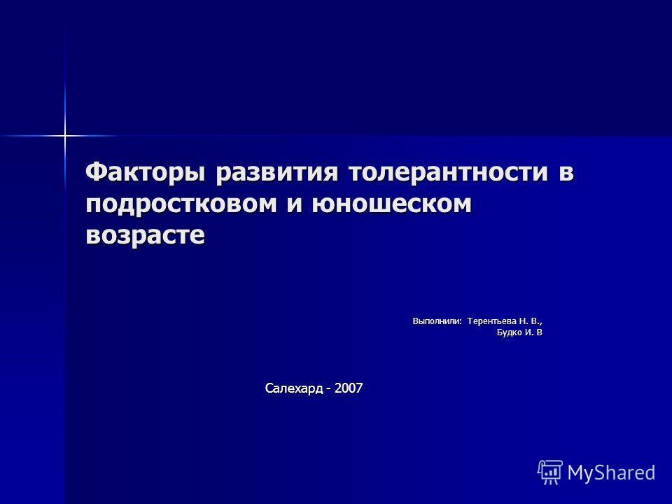 Факторы развития толерантности в подростковом и юношеском возрасте Выполнили: Терентьева Н. В., Будко И. В Салехард - 2007