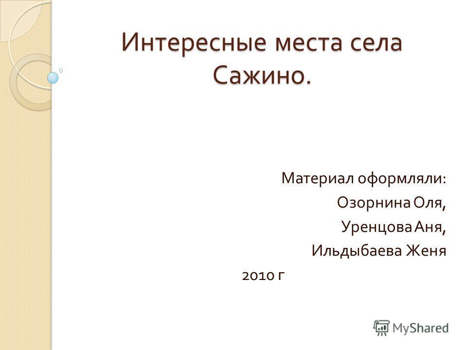 Интересные места села Сажино. Материал оформляли : Озорнина Оля, Уренцова Аня, Ильдыбаева Женя 2010 г