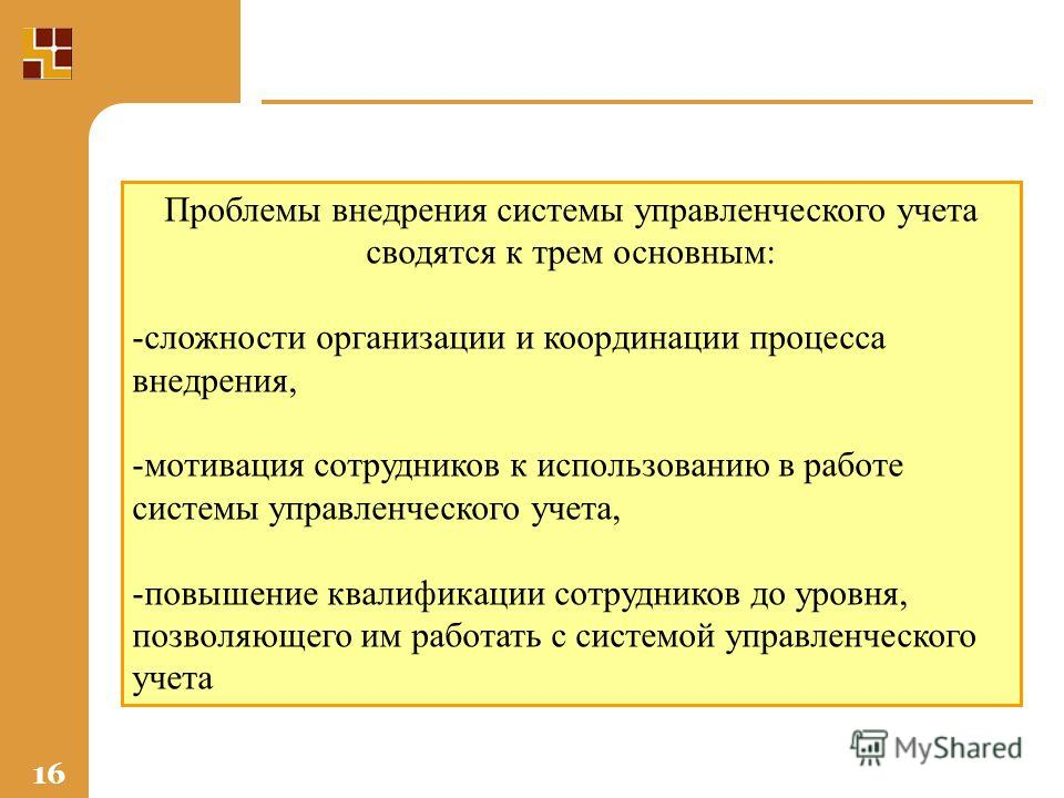 16 Проблемы внедрения системы управленческого учета сводятся к трем основным: -сложности организации и координации процесса внедрения, -мотивация сотрудников к использованию в работе системы управленческого учета, -повышение квалификации сотрудников