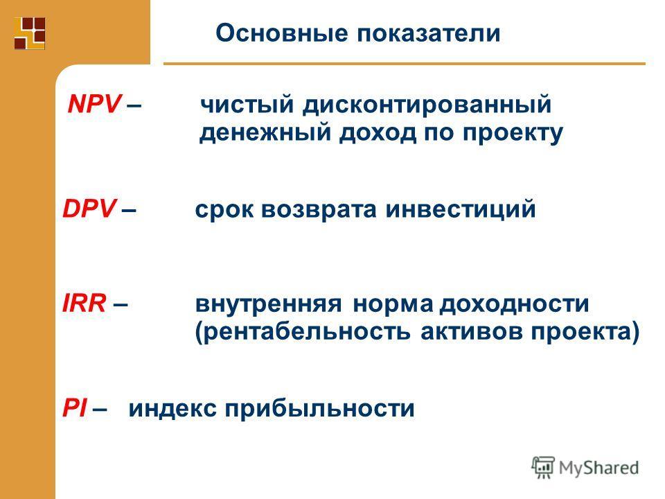 Основные показатели NPV – чистый дисконтированный денежный доход по проекту DPV – срок возврата инвестиций IRR – внутренняя норма доходности (рентабельность активов проекта) PI – индекс прибыльности