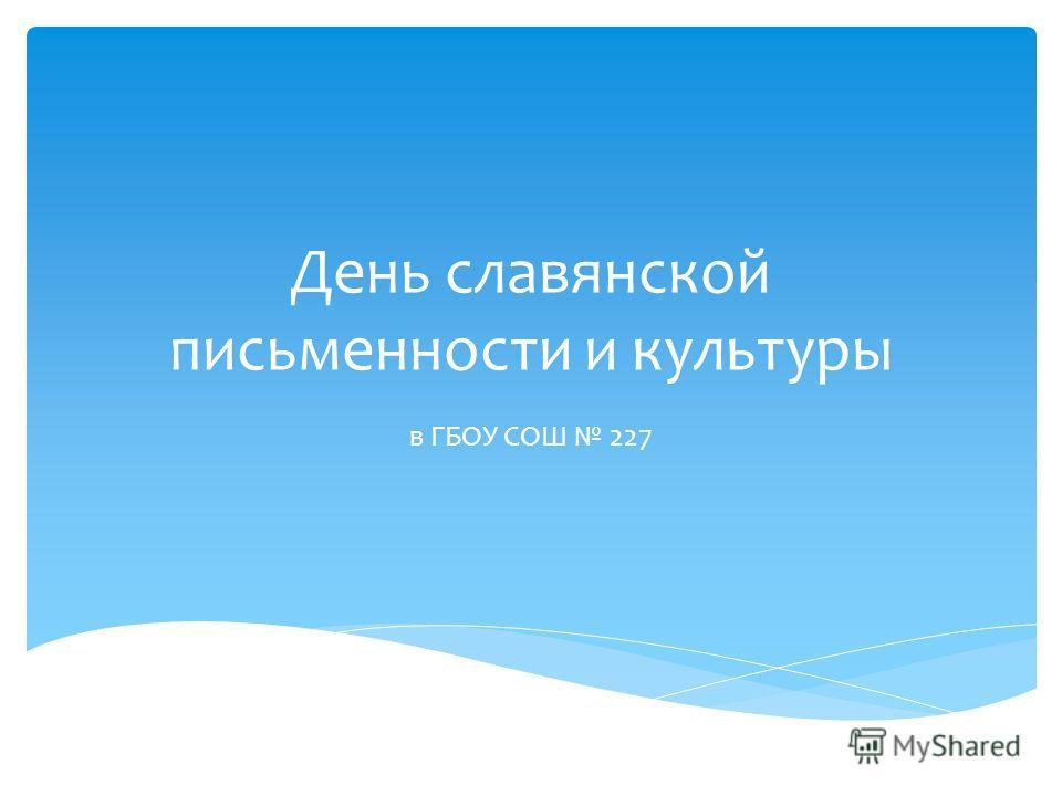 День славянской письменности и культуры в ГБОУ СОШ 227