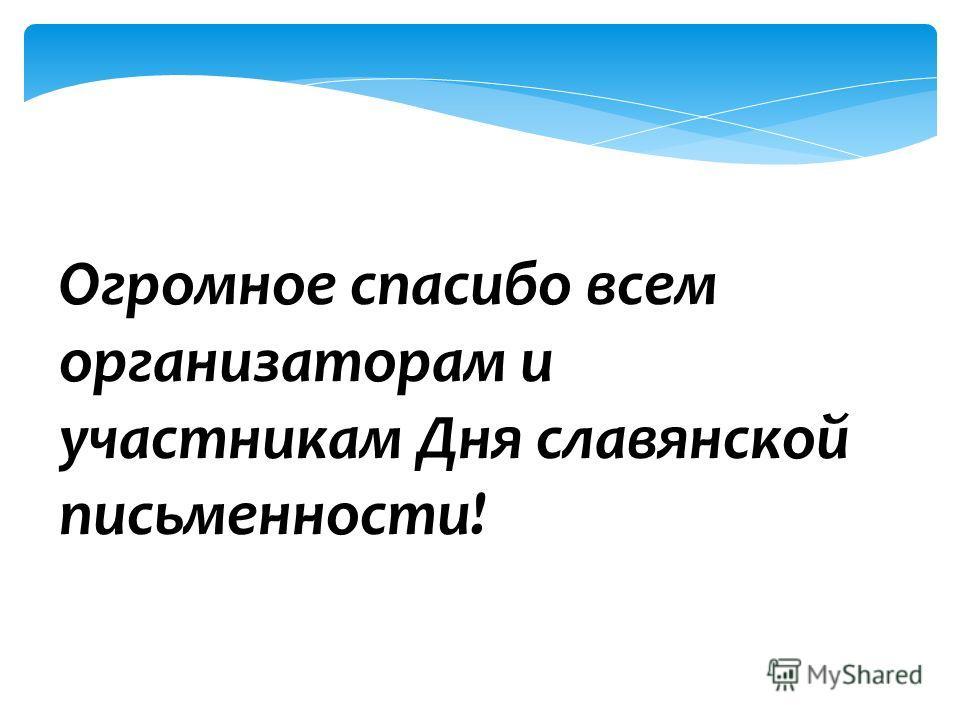 Огромное спасибо всем организаторам и участникам Дня славянской письменности!