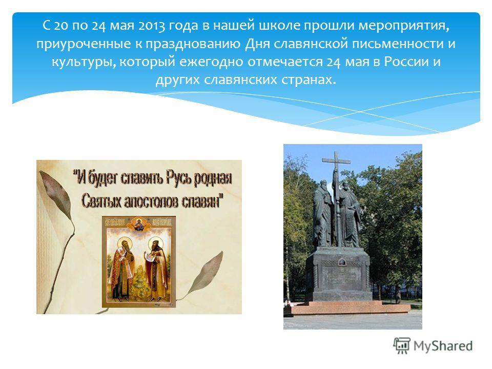 С 20 по 24 мая 2013 года в нашей школе прошли мероприятия, приуроченные к празднованию Дня славянской письменности и культуры, который ежегодно отмечается 24 мая в России и других славянских странах.
