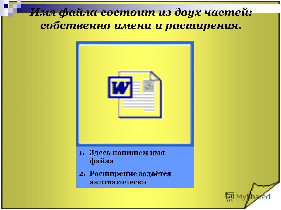 Имя файла состоит из двух частей: собственно имени и расширения. 1.Здесь напишем имя файла 2.Расширение задаётся автоматически