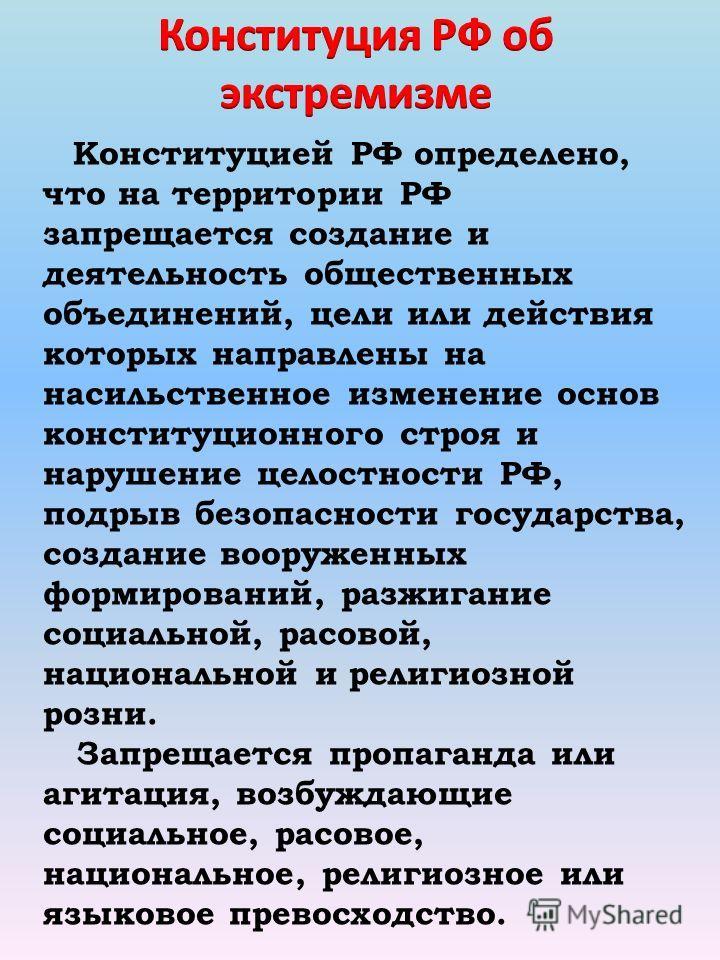 Конституцией РФ определено, что на территории РФ запрещается создание и деятельность общественных объединений, цели или действия которых направлены на насильственное изменение основ конституционного строя и нарушение целостности РФ, подрыв безопаснос