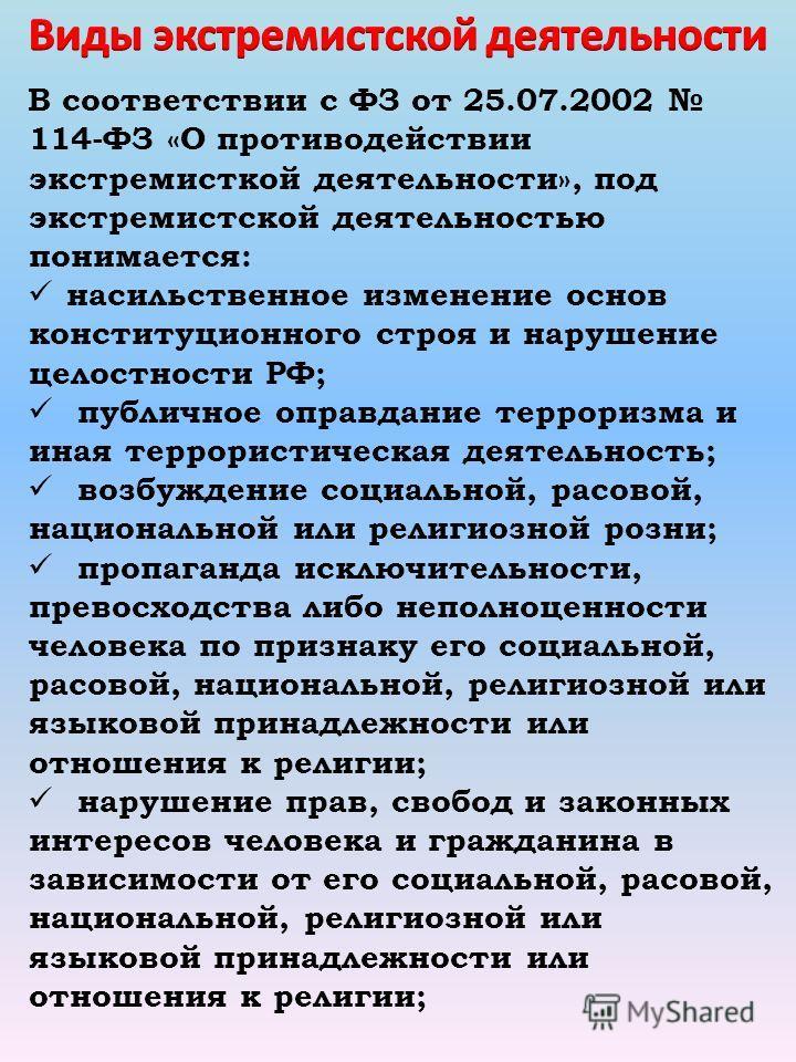В соответствии с ФЗ от 25.07.2002 114-ФЗ «О противодействии экстремисткой деятельности», под экстремистской деятельностью понимается: насильственное изменение основ конституционного строя и нарушение целостности РФ; публичное оправдание терроризма и