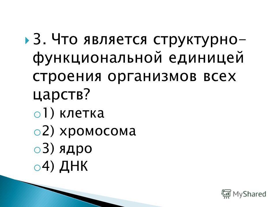 3. Что является структурно- функциональной единицей строения организмов всех царств? o 1) клетка o 2) хромосома o 3) ядро o 4) ДНК