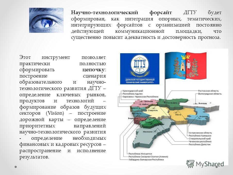 Научно-технологический форсайт ДГТУ будет сформирован, как интеграция опорных, тематических, интегрирующих форсайтов с организацией постоянно действующей коммуникационной площадки, что существенно повысит адекватность и достоверность прогноза. Этот и