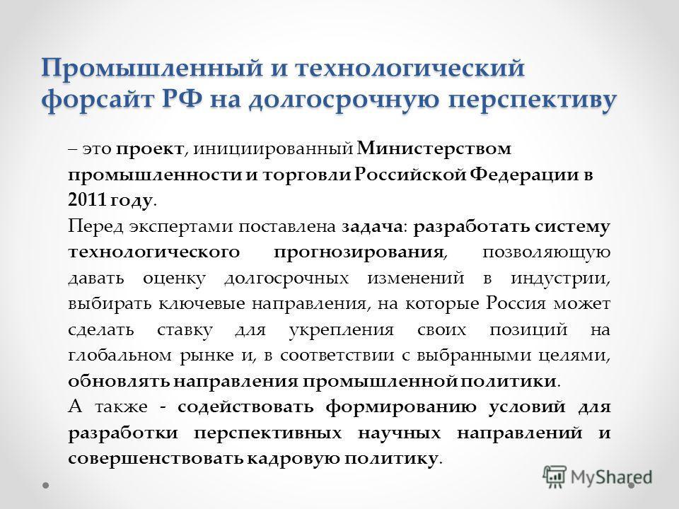 – это проект, инициированный Министерством промышленности и торговли Российской Федерации в 2011 году. Перед экспертами поставлена задача: разработать систему технологического прогнозирования, позволяющую давать оценку долгосрочных изменений в индуст