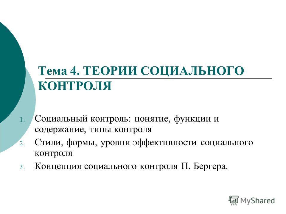 Тема 4. ТЕОРИИ СОЦИАЛЬНОГО КОНТРОЛЯ 1. Социальный контроль: понятие, функции и содержание, типы контроля 2. Стили, формы, уровни эффективности социального контроля 3. Концепция социального контроля П. Бергера.
