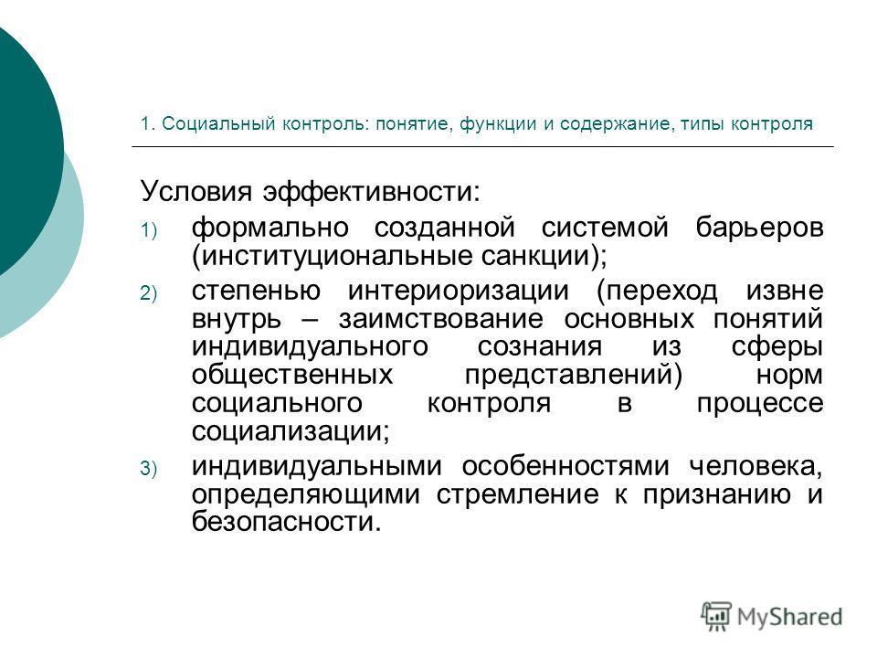 1. Социальный контроль: понятие, функции и содержание, типы контроля Условия эффективности: 1) формально созданной системой барьеров (институциональные санкции); 2) степенью интериоризации (переход извне внутрь – заимствование основных понятий индиви