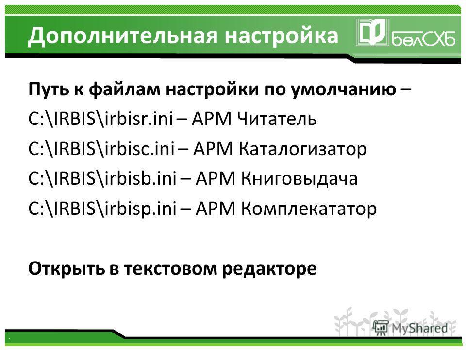 . Дополнительная настройка Путь к файлам настройки по умолчанию – C:\IRBIS\irbisr.ini – АРМ Читатель C:\IRBIS\irbisc.ini – АРМ Каталогизатор C:\IRBIS\irbisb.ini – АРМ Книговыдача C:\IRBIS\irbisp.ini – АРМ Комплекататор Открыть в текстовом редакторе