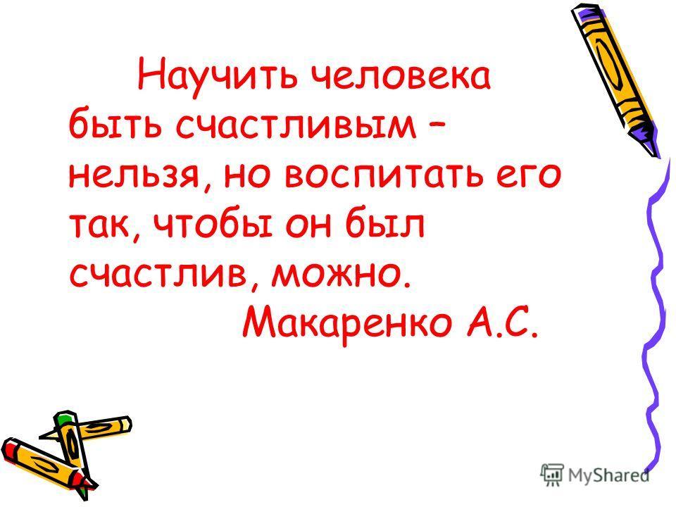 Научить человека быть счастливым – нельзя, но воспитать его так, чтобы он был счастлив, можно. Макаренко А.С.