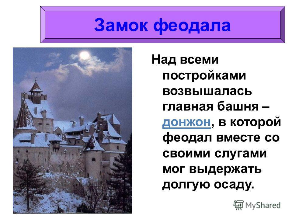 Над всеми постройками возвышалась главная башня – донжон, в которой феодал вместе со своими слугами мог выдержать долгую осаду. Замок феодала