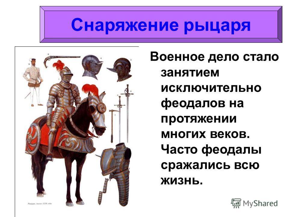 Военное дело стало занятием исключительно феодалов на протяжении многих веков. Часто феодалы сражались всю жизнь. Снаряжение рыцаря