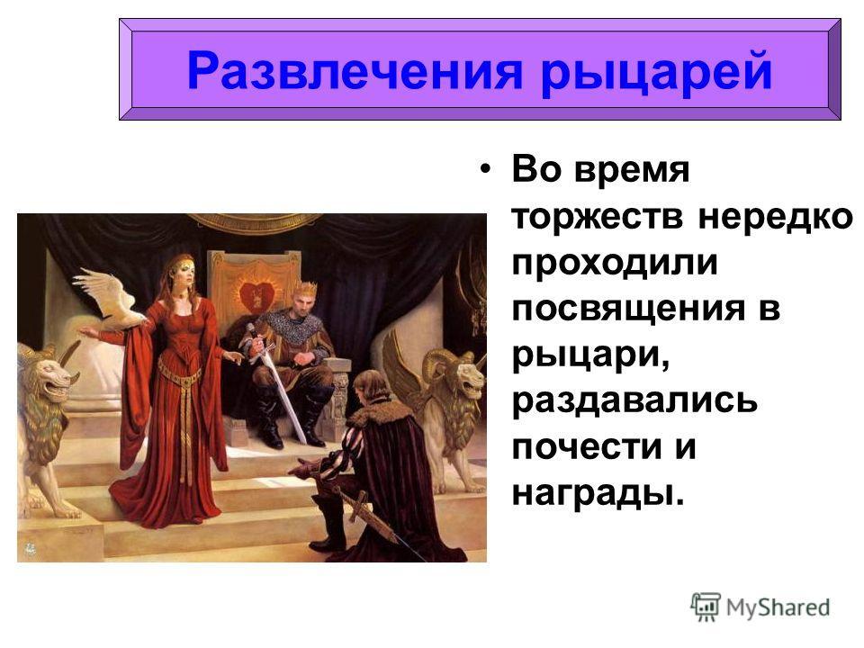 Во время торжеств нередко проходили посвящения в рыцари, раздавались почести и награды.