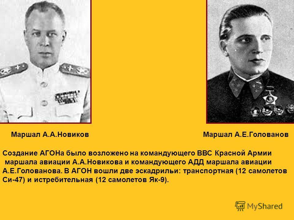 Маршал А.А.НовиковМаршал А.Е.Голованов Создание АГОНа было возложено на командующего ВВС Красной Армии маршала авиации А.А.Новикова и командующего АДД маршала авиации А.Е.Голованова. В АГОН вошли две эскадрильи: транспортная (12 самолетов Си-47) и ис