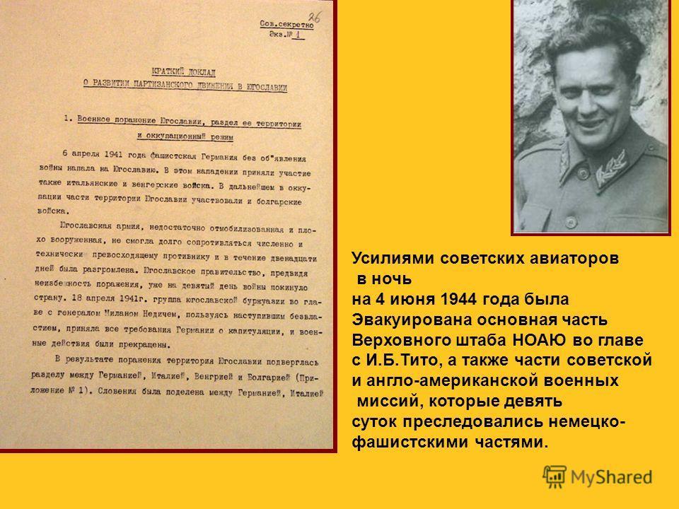 Усилиями советских авиаторов в ночь на 4 июня 1944 года была Эвакуирована основная часть Верховного штаба НОАЮ во главе с И.Б.Тито, а также части советской и англо-американской военных миссий, которые девять суток преследовались немецко- фашистскими