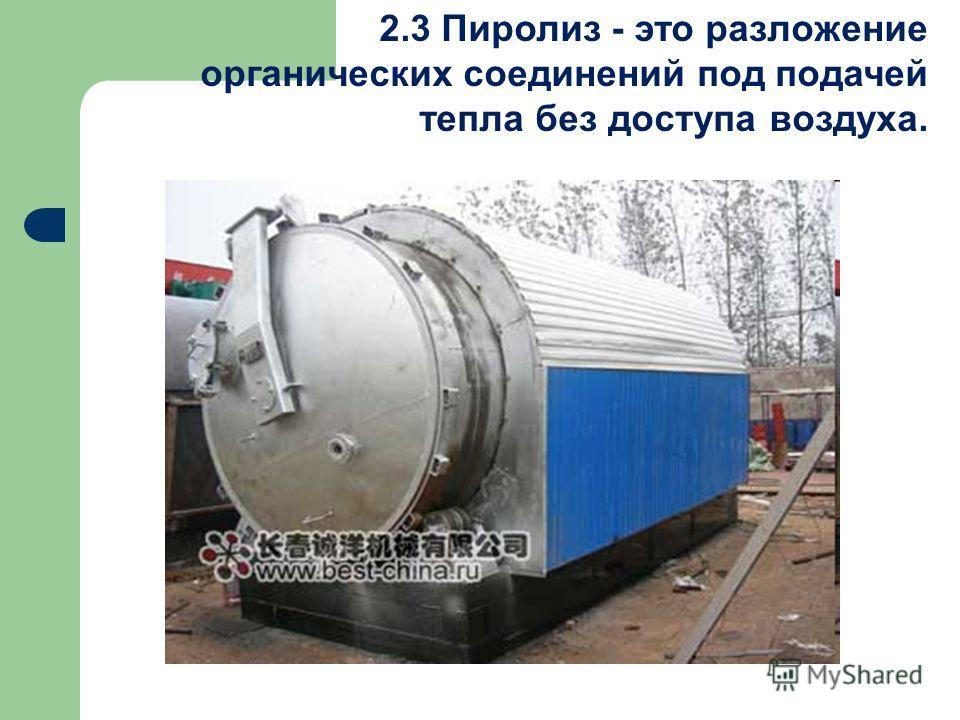 2.3 Пиролиз - это разложение органических соединений под подачей тепла без доступа воздуха.